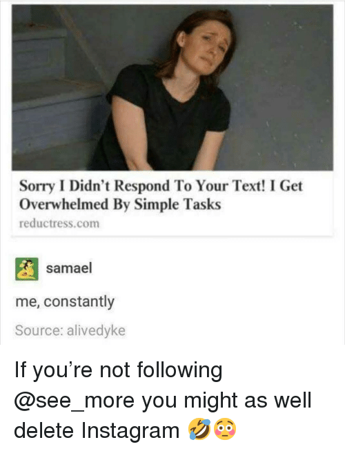 Instagram, Memes, and Sorry: Sorry I Didn't Respond To Your Text! I Get  Overwhelmed By Simple Tasks  reductress.com  samael  me, constantly  Source: alivedyke If you're not following @see_more you might as well delete Instagram 🤣😳