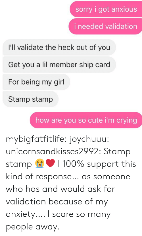 Anaconda, Crying, and Cute: sorry i got anxious  i needed validation  I'll validate the heck out of you  Get you a lil member ship card  For being my girl  Stamp stamp  how are you so cute i'm crying mybigfatfitlife: joychuuu:  unicornsandkisses2992: Stamp stamp  😭❤️   I 100% support this kind of response…  as someone who has and would ask for validation because of my anxiety…. I scare so many people away.