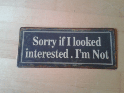 Sorry,  Interested, and Not: Sorry if I looked  interested. I'm Not