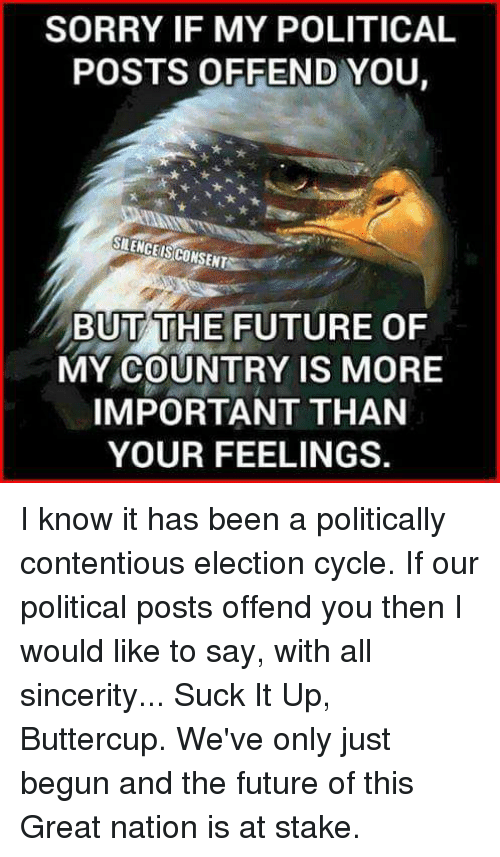 Memes, Sincerely, and Cycling: SORRY IF MY POLITICAL  POSTS OFFEND YOU.  SILENCE IS CONSENTN  BUT THE FUTURE OF  MY COUNTRY IS MORE  IMPORTANT THAN  YOUR FEELINGS. I know it has been a politically contentious election cycle. If our political posts offend you then I would like to say, with all sincerity...  Suck It Up, Buttercup. We've only just begun and the future of this Great nation is at stake.