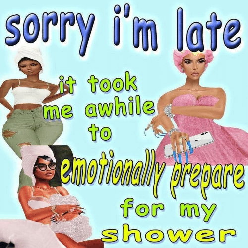 Shower, Sorry, and For: Sorry i'm late  it took  me awhile  to  emotionaWy prapare  for my  shower