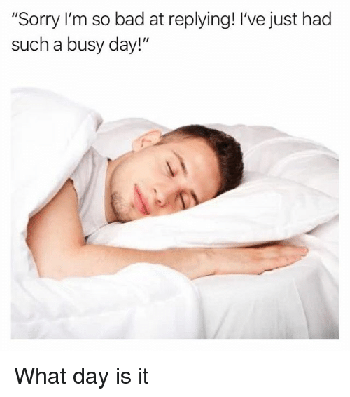 """Busy Day: """"Sorry I'm so bad at replying! I've just hacd  such a busy day!"""" What day is it"""