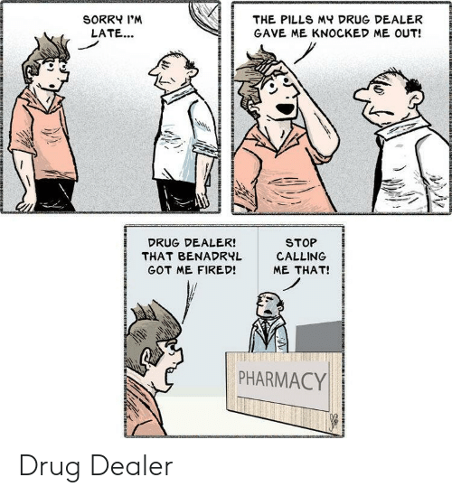 Benadryl, Drug Dealer, and Sorry: SORRY I'M  THE PILLS MY DRUG DEALER  LATE...  GAVE ME KNOCKED ME OUT!  STOP  CALLING  DRUG DEALER!  THAT BENADRYL  GOT ME FIRED!  ME THAT!  PHARMACY Drug Dealer