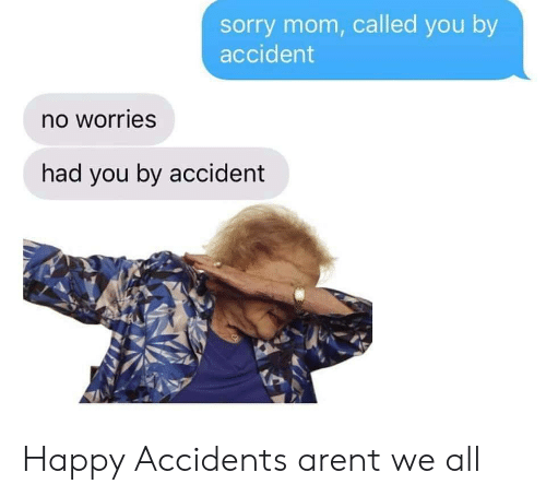 Sorry, Happy, and Mom: sorry mom, called you by  accident  no worries  had you by accident Happy Accidents arent we all