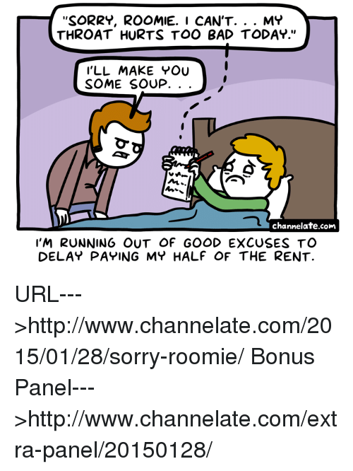 "Memes, 🤖, and Rent: SORRY, ROOMIE. I CAN'T  MY  THROAT HURTS TOO BAD TODAY.""  I'LL MAKE YOU  SOME SOUP.  NL  channelate.com  I'M RUNNING OUT OF GOOD EXCUSES TO  DELAY PAYING MY HALF OF THE RENT. URL--->http://www.channelate.com/2015/01/28/sorry-roomie/ Bonus Panel--->http://www.channelate.com/extra-panel/20150128/"