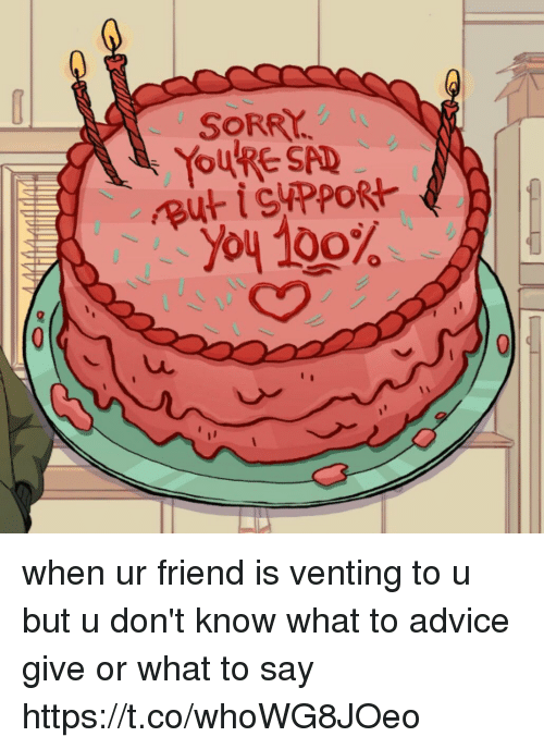 Advice, Anaconda, and Funny: SORRY  RYOURE SAD  .'yoy 100% when ur friend is venting to u but u don't know what to advice give or what to say https://t.co/whoWG8JOeo