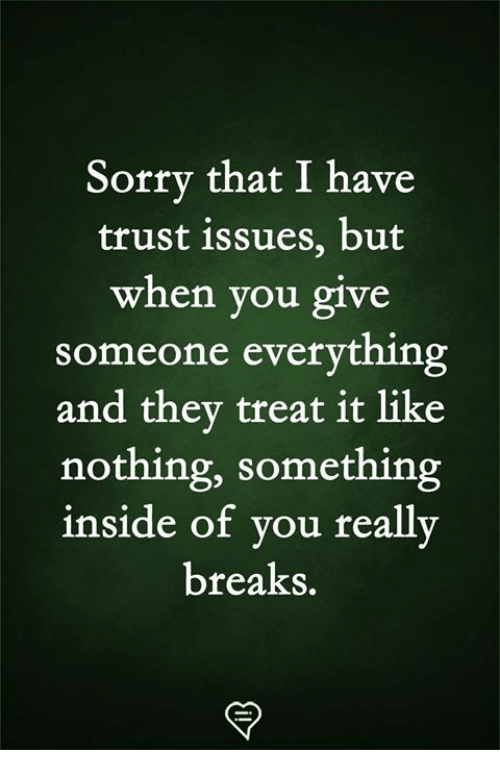 Memes, Sorry, and 🤖: Sorry that I have  trust 1ssues, but  when you give  someone everything  and thev treat it like  nothing, something  inside of you really  breaks.