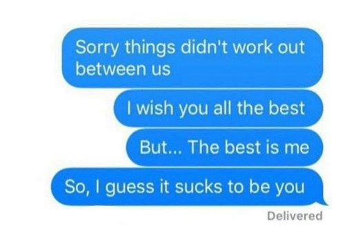 Sorry, Work, and Best: Sorry things didn't work out  between us  I wish you all the best  But... The best is me  So, I guess it sucks to be you  Delivered