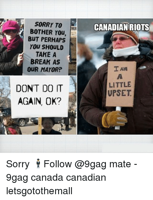 9gag, Do It Again, and Memes: SORRY TO  BOTHER You,  BUT PERHAPS  YOU SHOULD  TAKE A  BREAK AS  OUR MAYOR?  CANADIAN RIOTS  I AM  DONT DO IT  AGAIN, OK?  LITTLE  UPSET Sorry 🕴️Follow @9gag mate - 9gag canada canadian letsgotothemall