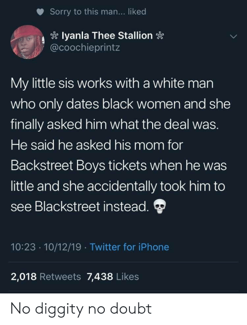 iphone 2: Sorry to this man... liked  lyanla Thee Stallion  @coochieprintz  My little sis works with a white man  who only dates black women and she  finally asked him what the deal was.  He said he asked his mom for  Backstreet Boys tickets when he was  little and she accidentally took him to  see Blackstreet instead.  10:23 10/12/19 Twitter for iPhone  2,018 Retweets 7,438 Likes No diggity no doubt