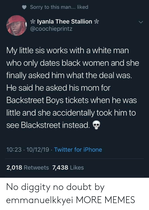 iphone 2: Sorry to this man... liked  lyanla Thee Stallion  @coochieprintz  My little sis works with a white man  who only dates black women and she  finally asked him what the deal was.  He said he asked his mom for  Backstreet Boys tickets when he was  little and she accidentally took him to  see Blackstreet instead.  10:23 10/12/19 Twitter for iPhone  .  2,018 Retweets 7,438 Likes No diggity no doubt by emmanuelkkyei MORE MEMES