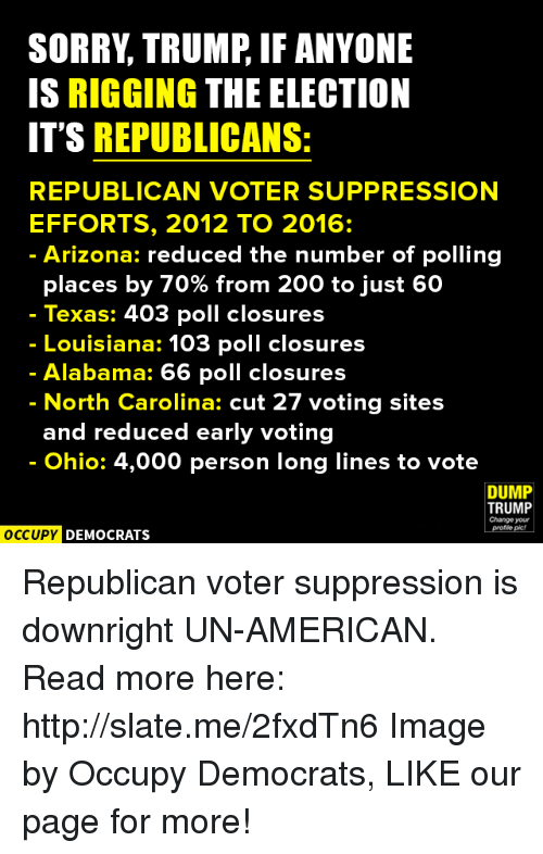Memes, Alabama, and Arizona: SORRY TRUMP IF ANYONE  IS RIGGING THE ELECTION  IT'S REPUBLICANS:  REPUBLICAN VOTER SUPPRESSION  EFFORTS, 2012 TO 2016  Arizona: reduced the number of polling  places by 70% from 200 to just 60  Texas: 403 poll closures  Louisiana: 103 poll closures  Alabama: 66 poll closures  North Carolina: cut 27 voting sites  and reduced early voting  Ohio: 4,000 person long lines to vote  DUMP  TRUMP  Change your  OCCUPY DEMOCRATS Republican voter suppression is downright UN-AMERICAN.  Read more here: http://slate.me/2fxdTn6 Image by Occupy Democrats, LIKE our page for more!