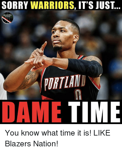 Nba, Sorry, and Time: SORRY WARRIORS, IT'S JUST  BLAZERS  YURTLAND  DAME TIME You know what time it is!  LIKE Blazers Nation!