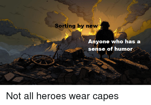 Reddit, Heroes, and Who: Sorting by new  Anyone who has a  sense of humor