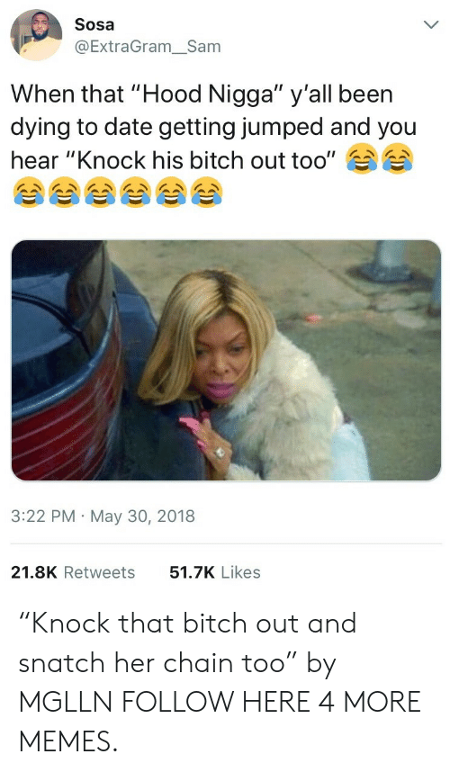 "Bitch, Dank, and Memes: Sosa  @ExtraGram_Sam  When that ""Hood Nigga"" y'all been  dying to date getting jumped and you  hear ""Knock his bitch out too""  3:22 PM May 30, 2018  21.8K Retweets  51.7K Likes ""Knock that bitch out and snatch her chain too"" by MGLLN FOLLOW HERE 4 MORE MEMES."