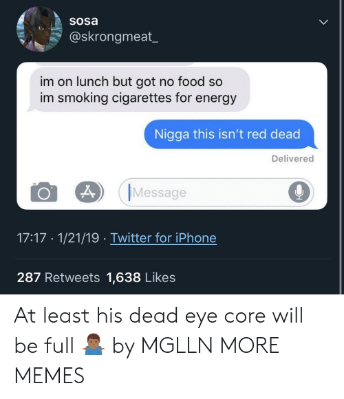 Dank, Energy, and Food: Sosa  @skrongmeat  im on lunch but got no food so  im smoking cigarettes for energy  Nigga this isn't red dead  Delivered  O 29 Message  9  17:17 1/21/19 Twitter for iPhone  287 Retweets 1,638 Likes At least his dead eye core will be full 🤷🏾‍♂️ by MGLLN MORE MEMES