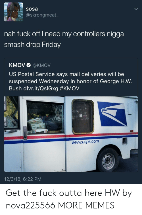 Dank, Friday, and Memes: sosa  @skrongmeat_  nah fuck off I need my controllers nigga  smash drop Friday  KMOV Ф @KMOV  US Postal Service says mail deliveries will be  suspended Wednesday in honor of George H.W.  Bush dlvr.it/QslGxg #KMOV  www.usps.com  12/3/18, 6:22 PM Get the fuck outta here HW by nova225566 MORE MEMES