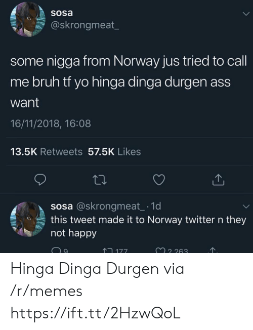 Ass, Bruh, and Memes: SOsa  @skrongmeat_  some nigga from Norway jus tried to call  me bruh tf yo hinga dinga durgen ass  want  16/11/2018, 16:08  13.5K Retweets 57.5K Likes  sosa @skrongmeat 1d  this tweet made it to Norway twitter n they  not happy  ↑コ177  32 263 Hinga Dinga Durgen via /r/memes https://ift.tt/2HzwQoL