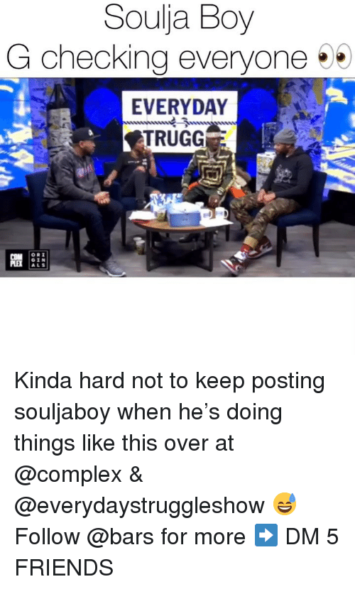 Complex, Friends, and Memes: Souja Boy  G checking everyone  EVERYDAY  TRUGG  GIN  ALS Kinda hard not to keep posting souljaboy when he's doing things like this over at @complex & @everydaystruggleshow 😅 Follow @bars for more ➡️ DM 5 FRIENDS