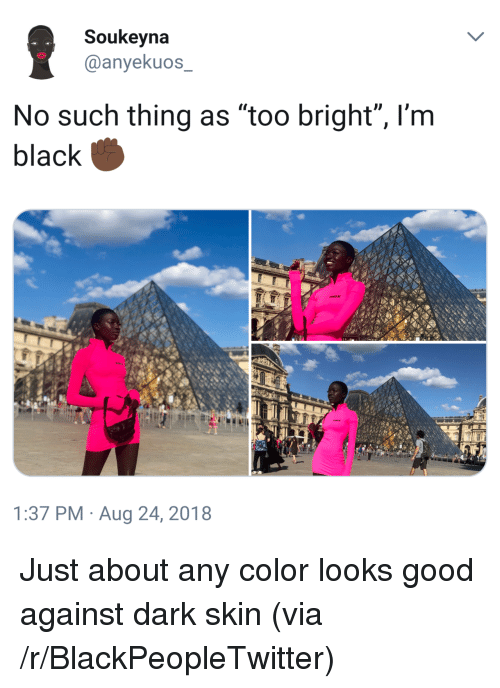"Blackpeopletwitter, Black, and Good: Soukeyna  @anyekuos  No such thing as ""too bright"", l'm  black  1:37 PM Aug 24, 2018 Just about any color looks good against dark skin (via /r/BlackPeopleTwitter)"