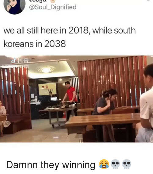 Funny, Soul, and All: @Soul_Dignified  we all still here in 2018, while south  koreans in 2038 Damnn they winning 😂💀💀