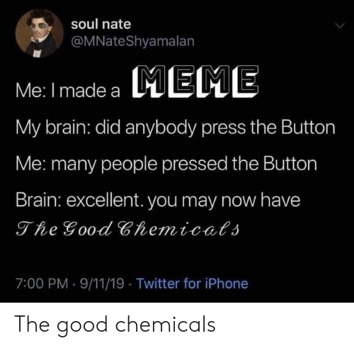 9/11, Iphone, and Meme: soul nate  @MNateShyamalan  MEME  Me: I made a  My brain: did anybody press the Button  Me: many people pressed the Button  Brain: excellent. you may now have  The Good Chemicals  7:00 PM 9/11/19 Twitter for iPhone The good chemicals