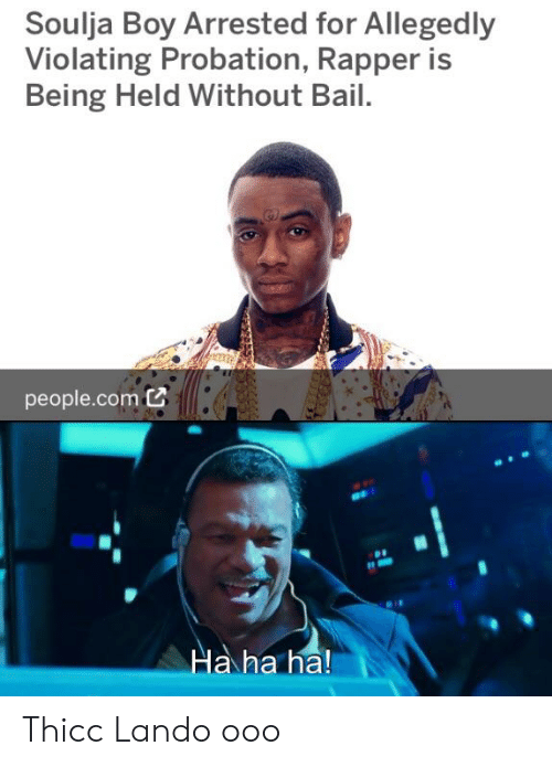 Reddit, Soulja Boy, and Boy: Soulja Boy Arrested for Allegedly  Violating Probation, Rapper is  Being Held Without Bail.  people.comC  Ha ha ha! Thicc Lando ooo