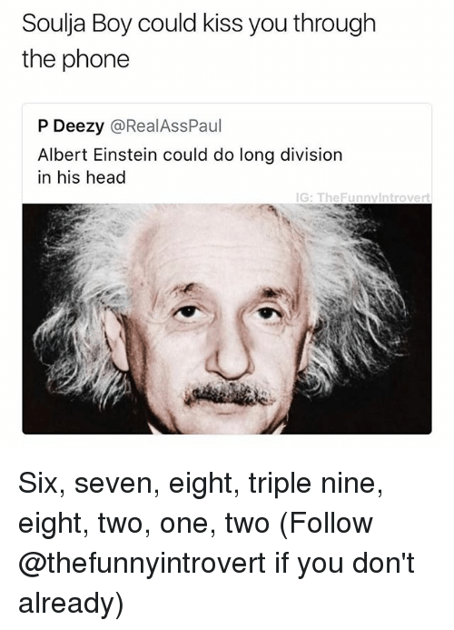 Albert Einstein, Head, and Phone: Soulja Boy could kiss you through  the phone  P Deezy @RealAssPaul  Albert Einstein could do long division  in his head  G: TheFunnylntrovert Six, seven, eight, triple nine, eight, two, one, two (Follow @thefunnyintrovert if you don't already)