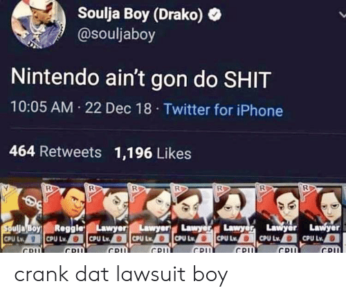 Crank Dat: Soulja Boy (Drako)  @souljaboy  Nintendo ain't gon do SHIT  10:05 AM 22 Dec 18 Twitter for iPhone  464 Retweets 1,196 Likes  oyReggieLawyerLawyer  Lawyawyer  CPU  CPL crank dat lawsuit boy