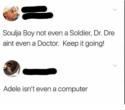 Adele, Doctor, and Dr. Dre: Soulja Boy not even a Soldier, Dr. Dre  aint even a Doctor. Keep it going!  Adele isn't even a computer