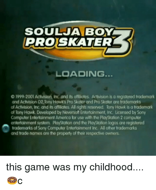 America, Memes, and PlayStation: SOULJA BOY  PROSKATER  LOADING.  0 1999-2001 Activision, Inc and its affiliates. Activision is a registered trademark  and Activision 02,Tony Hawks Pro Skater and Pro Skater are trademarks  of Activision, Inc. and its affiliates. All rights reserved lony Hawk is a trademark  of Tony Hawk. Developed by Neversoft Entertainment, Inc. Licensed by Sony  Computer Entertainment America for use with the PlayStation 2 computer  entertainment system. PlayStation and the PlayStation logos are registered  trademarks of Sony Computer Entertainment Inc. All other trademarks  and trade names are the property of their respective owners this game was my childhood....🍩c