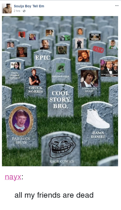 "Bad, Friends, and Soulja Boy: Soulja Boy Tell Em  2 hrs-  TO  NOT PASS  EPIC  NOT  SIMPI  ILOSORAPTOR  Girlfriend  CHUCK  NORRISCOOL  CONNPIRACY  KEAN  STORY  BRO.a  DAMN  DANIEL  BAD LUCK  BRIAN  RAGE COMICS <p><a href=""http://nayx.tumblr.com/post/165728674277/all-my-friends-are-dead"" class=""tumblr_blog"" target=""_blank"">nayx</a>:</p> <blockquote><p>all my friends are dead</p></blockquote>"