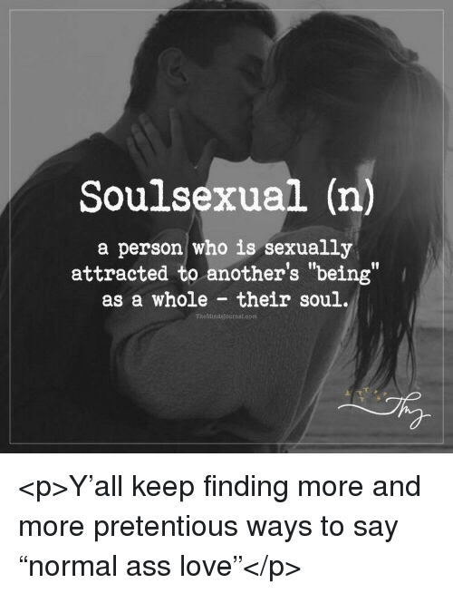 "pretentious: Soulsexual (n)  a person who is sexually  attracted to another's ""being""  as a whole their soul.  flf  TheMindsjournal.com <p>Y'all keep finding more and more pretentious ways to say ""normal ass love""</p>"