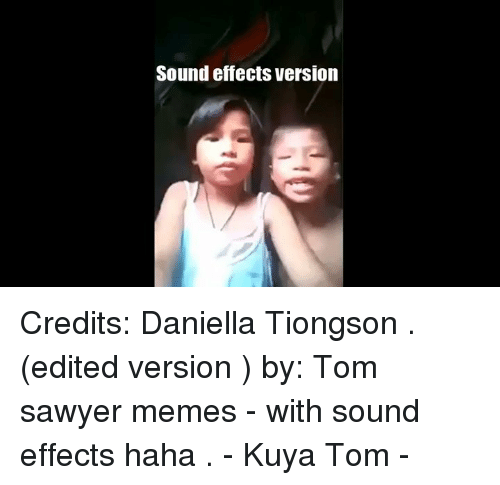 Kuya: Sound effects Version Credits: Daniella Tiongson  . (edited version ) by: Tom sawyer memes - with sound effects haha . - Kuya Tom -