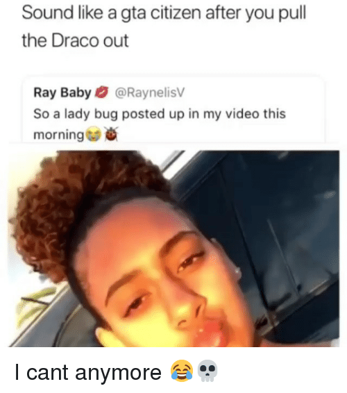 Funny, Video, and Baby: Sound like a gta citizen after you pull  the Draco out  Ray Baby@RaynelisV  So a lady bug posted up in my video this  morning * I cant anymore 😂💀