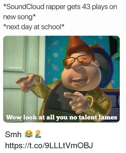School, Smh, and SoundCloud: *SoundCloud rapper gets 43 plays on  new song*  *next day at school*  opeterlarker  Wow lookat all you no talent lames Smh 😂🤦‍♂️ https://t.co/9LLLtVmOBJ