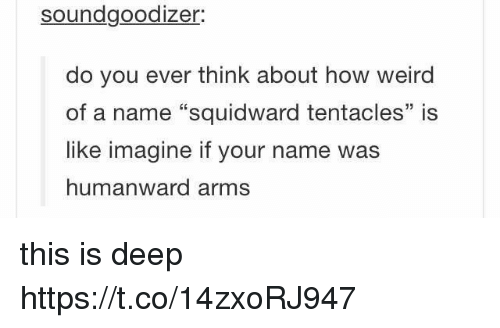 """squidward tentacles: soundgoodizer.  do you ever think about how weird  of a name """"squidward tentacles"""" is  like imagine if your name was  humanward arms this is deep https://t.co/14zxoRJ947"""