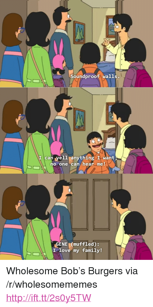 "Family, Love, and Http: Soundproof walls  I can yell anything I want  no one Can hear me!  GENE muffled):  love my family! <p>Wholesome Bob&rsquo;s Burgers via /r/wholesomememes <a href=""http://ift.tt/2s0y5TW"">http://ift.tt/2s0y5TW</a></p>"