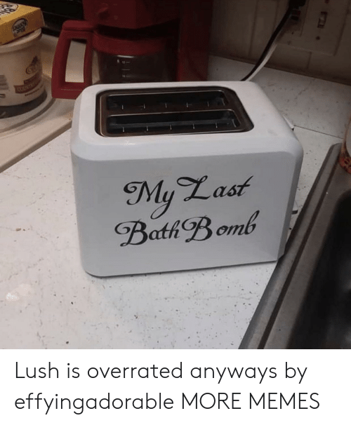 Dank, Memes, and Target: SOUNT  My Last  Bath Bomb Lush is overrated anyways by effyingadorable MORE MEMES
