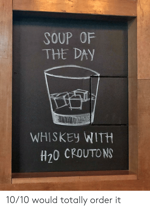 Whiskey, H20, and Soup: SOUP OF  THE DAY  WHISKEY WITH  H20 CROUTONS 10/10 would totally order it