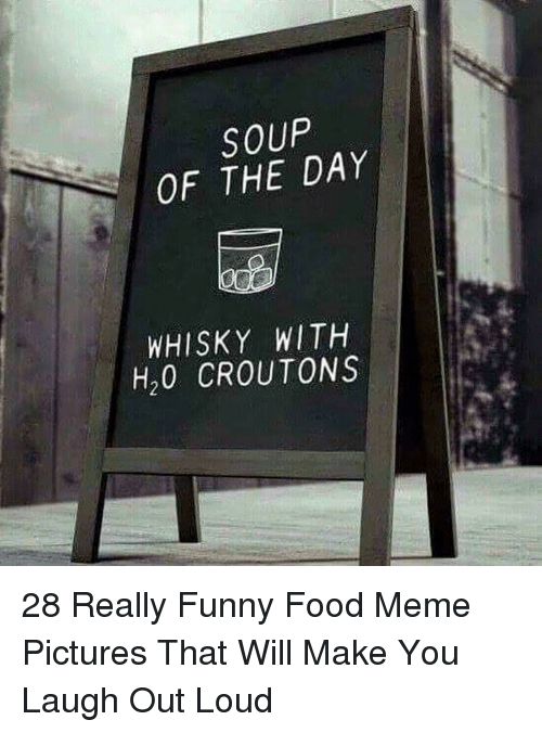 Food, Funny, and Meme: SOUP  OF THE DAY  WHISKY WITH  H20 CROUTONS 28 Really Funny Food Meme Pictures That Will Make You Laugh Out Loud