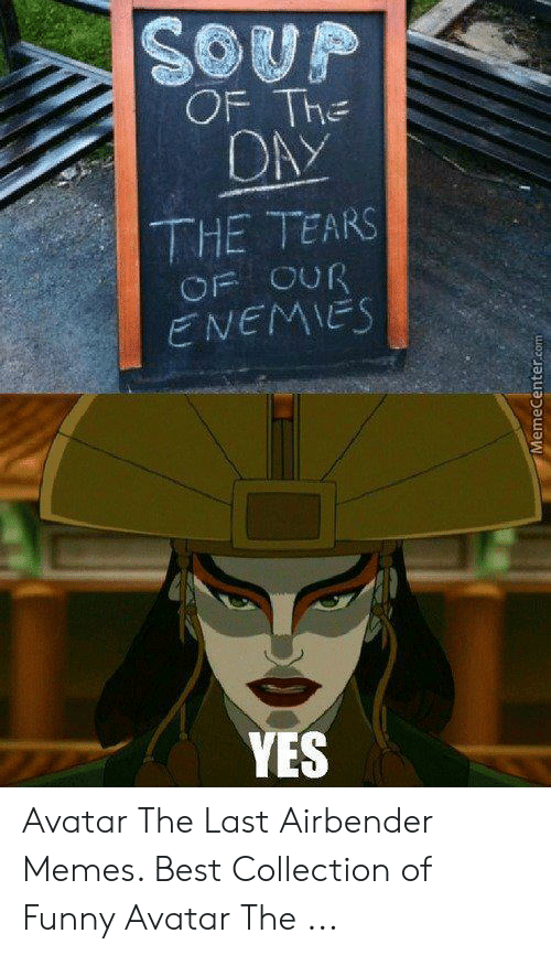 Funny Avatar: SOUP  OF The  OAY  THE TEARS  OF OUR  ENEMIES  YES  MemeCenter.com Avatar The Last Airbender Memes. Best Collection of Funny Avatar The ...