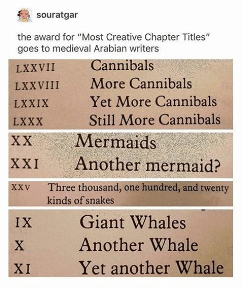 """Giant, Mermaids, and Snakes: souratgar  the award for """"Most Creative Chapter Titles""""  goes to medieval Arabian writers  LXXVII  LXXVIII More Cannibals  LXXIX  LXXX  XX Mermaids  XXI Another mermaid?  xxv Three thousand, one hundred, and twenty  Cannibals  Yet More Cannibals  Still More Cannibals  kinds of snakes  Giant Whales  Another Whale  Yet another Whale  IX  XI"""