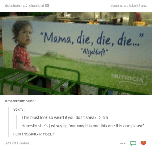 "Dieing Dying: Source: archduckfranz  dutchstershouldnt+  ""Mama, die, die, die..  Algyebleft  NUTRICIA  amsterdamnedd  voxify:  This must look so weird if you don't speak Dutch  Honestly she's just saying 'mummy this one this one this one please  i aM PISSING MYSELF  247,017 notes"