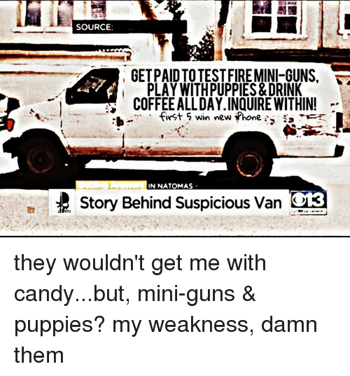 Candy, Drinking, and Guns: SOURCE  GETPAIDTOTESTFIREMINI-GUNS.  i PLAY WITHPUPPIES&DRINK  COFFEEALLDAY.INQUIRE WITHIN!  first 5 win new Phone s  NNATOMAS  Story Behind suspicious van they wouldn't get me with candy...but, mini-guns & puppies? my weakness, damn them