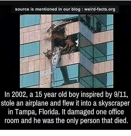 9/11, Facts, and Memes: source is mentioned in our blog: weird-facts.org  In 2002, a 15 year old boy inspired by 9/11,  stole an airplane and flew it into a skyscraper  in Tampa, Florida. It damaged one office  room and he was the only person that died.