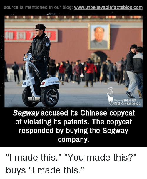"""copycat: source Is mentioned In our blog  www.unbelievablefactsblog.com  412829432  Segway accused its Chinese copycat  of violating its patents. The copycat  responded by buying the Segway  company. """"I made this."""" """"You made this?"""" buys """"I made this."""""""