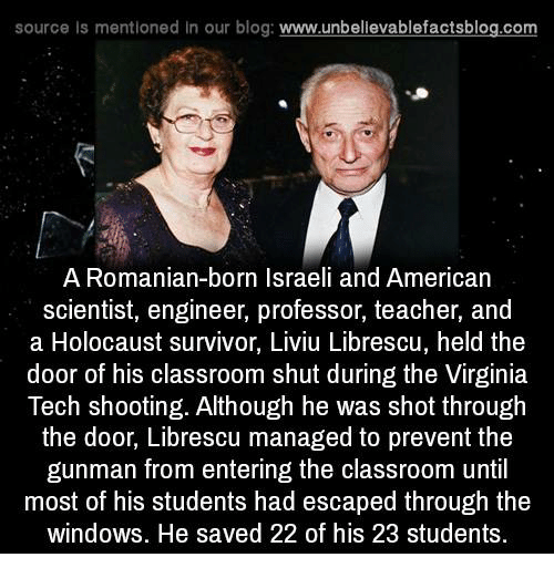 Memes, Teacher, and Virginia Tech: source Is mentioned In our blog  www.unbelievablefactsblog.com  A Romanian-born Israeli and American  scientist, engineer, professor, teacher, and  a Holocaust survivor, Liviu Librescu, held the  door of his classroom shut during the Virginia  Tech shooting. Although he was shot through  the door, Librescu managed to prevent the  gunman from entering the classroom until  most of his students had escaped through the  windows. He saved 22 of his 23 students.