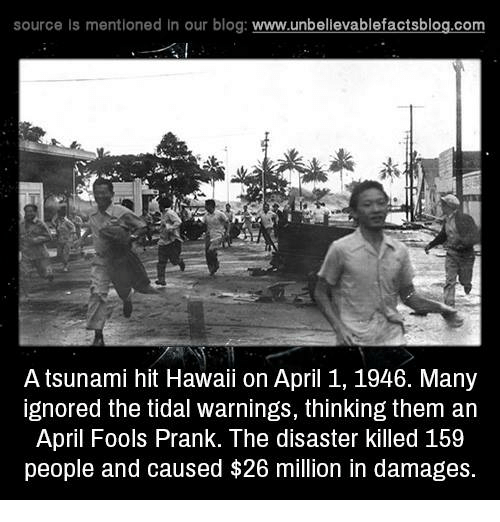 Memes, Prank, and Tidal: source Is mentioned In our blog  www.unbelievablefactsblog.com  A tsunami hit Hawaii on April 1, 1946. Many  ignored the tidal warnings, thinking them an  April Fools Prank. The disaster killed 159  people and caused $26 million in damages.