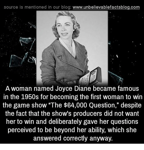 "Memes, The Game, and Ability: source Is mentioned In our blog  www.unbelievablefactsblog.com  A woman named Joyce Diane became famous  in the 1950s for becoming the first woman to win  the game show ""The $64,000 Question,"" despite  the fact that the shows producers did not want  her to win and deliberately gave her questions  perceived to be beyond her ability, which she  answered correctly anyway."